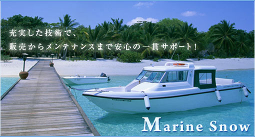 Marine Snow 充実した技術で、販売からメンテナンスまで安心の一貫サポート!